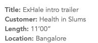 "Title: ExHale intro trailer Customer: Health in Slums Length: 11'00"" Location: Bangalore"